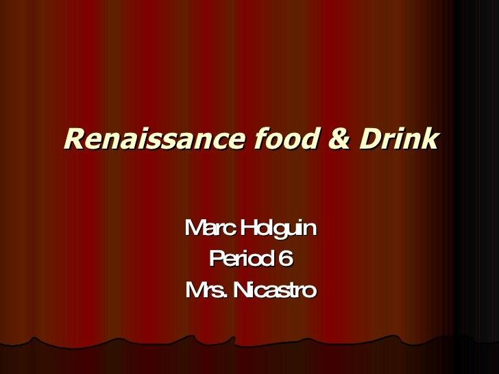 Renaissance food & Drink Marc Holguin Period 6 Mrs. Nicastro
