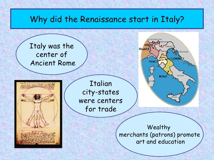 why did the renaissance start in italy The renaissance was a rebirth that occurred throughout most of europe however, the changes that we associate with the renaissance first occurred in the italian city of florence and continued to be more pervasive there than anywhere else.