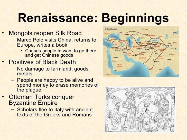 Renaissance: Beginnings <ul><li>Mongols reopen Silk Road </li></ul><ul><ul><li>Marco Polo visits China, returns to Europe,...