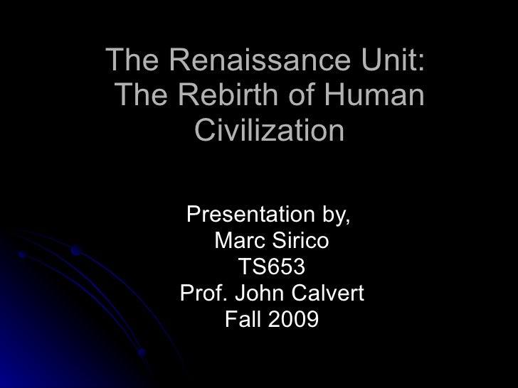 The Renaissance Unit:  The Rebirth of Human Civilization Presentation by,  Marc Sirico TS653 Prof. John Calvert Fall 2009