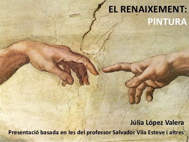 EL RENAIXEMENT: PINTURA Júlia López Valera Presentació basada en les del professor Salvador Vila Esteve i altres