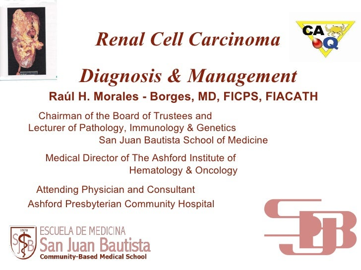 Renal Cell Carcinoma Diagnosis & Management Raúl H. Morales - Borges, MD, FICPS, FIACATH Chairman of the Board of Trustees...