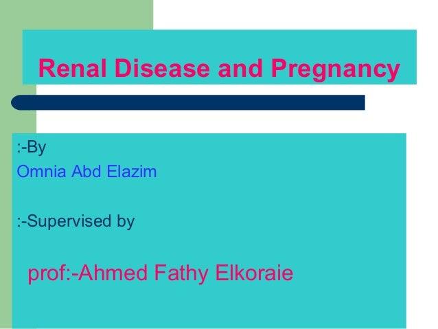 Renal Disease and Pregnancy:-ByOmnia Abd Elazim:-Supervised by prof:-Ahmed Fathy Elkoraie