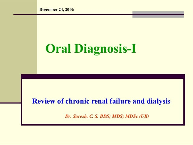 Oral Diagnosis-I Review of chronic renal failure and dialysis December 24, 2006 Dr. Suresh. C. S. BDS; MDS; MDSc (UK)