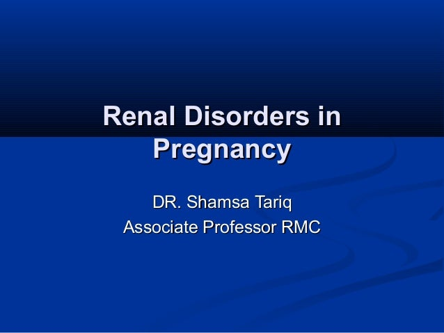 Renal Disorders in Pregnancy DR. Shamsa Tariq Associate Professor RMC