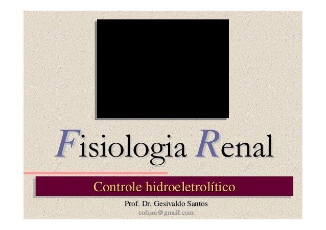 Fisiologia Renal Controle hidroeletrolítico Controle hidroeletrolítico Prof. Dr. Gesivaldo Santos colisor@gmail.com