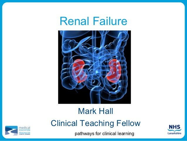 Renal Failure        Mark HallClinical Teaching Fellow      pathways for clinical learning