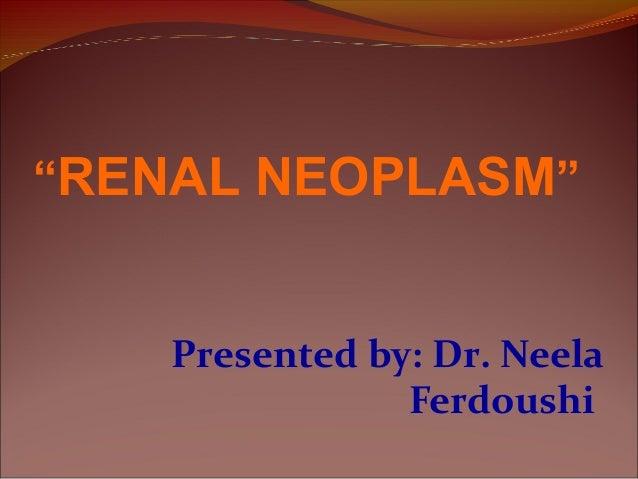 "Presented by: Dr. Neela Ferdoushi ""RENAL NEOPLASM"""