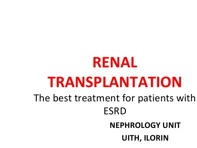 RENAL TRANSPLANTATION  The best treatment for patients with ESRD NEPHROLOGY UNIT UITH, ILORIN