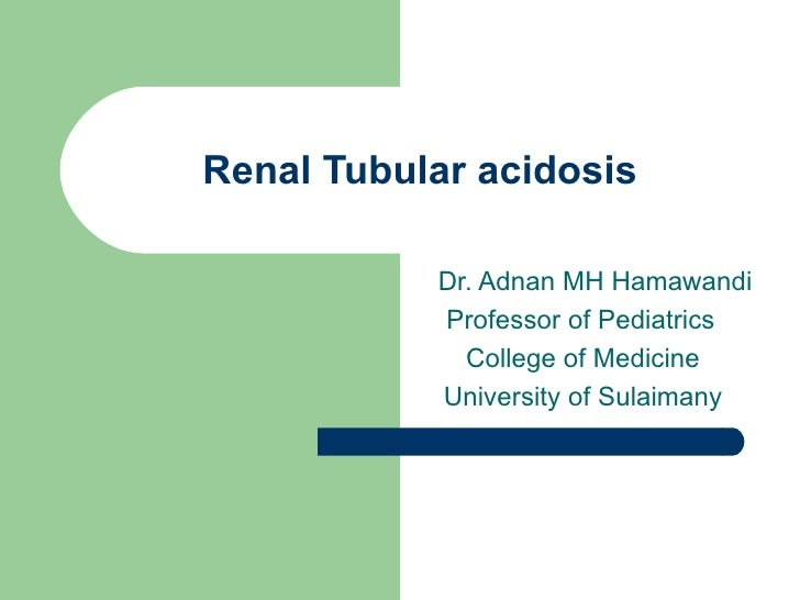 Renal Tubular acidosis Dr. Adnan MH Hamawandi Professor of Pediatrics  College of Medicine  University of Sulaimany