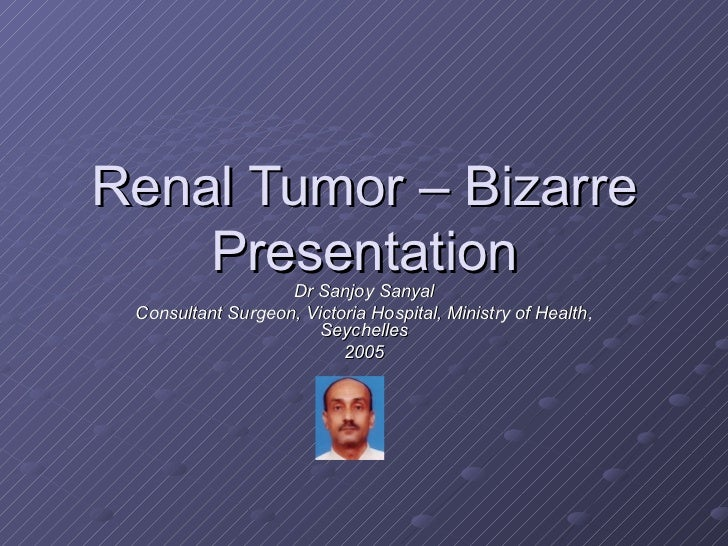 Renal Tumor – Bizarre Presentation Dr Sanjoy Sanyal Consultant Surgeon, Victoria Hospital, Ministry of Health, Seychelles ...