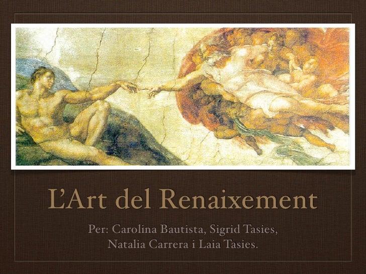 L'Art del Renaixement    Per: Carolina Bautista, Sigrid Tasies,        Natalia Carrera i Laia Tasies.