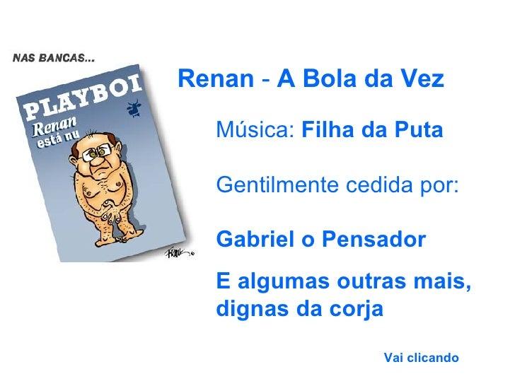 Música:  Filha da Puta Gentilmente cedida por: Gabriel o Pensador E algumas outras mais, dignas da corja Renan  -  A Bola ...