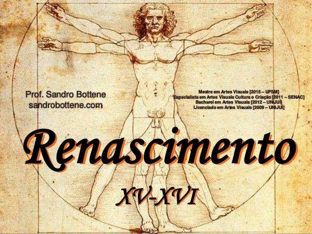 Renascimento XV-XVI Mestre em Artes Visuais [2015 – UFSM] Especialista em Artes Visuais Cultura e Criação [2011 – SENAC] B...