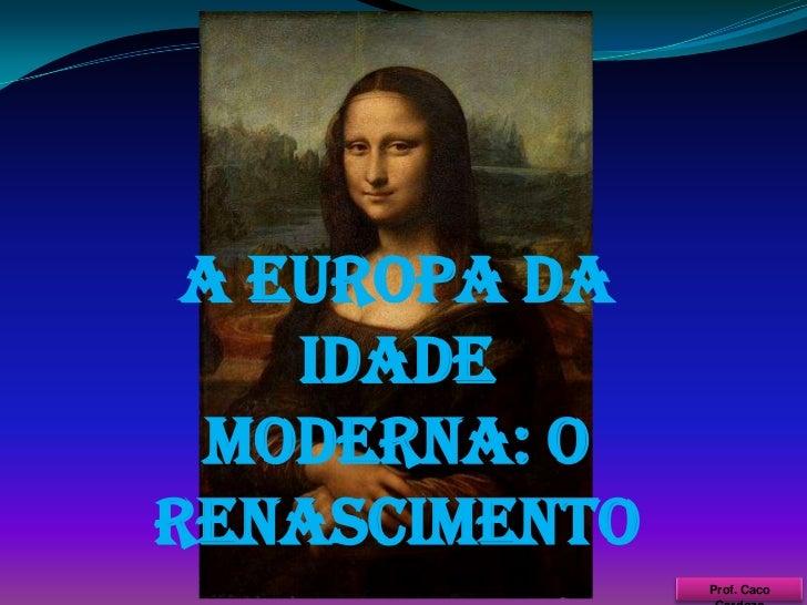 A EUROPA DA IDADE MODERNA: O RENASCIMENTO<br />Prof. Caco Cardozo<br />