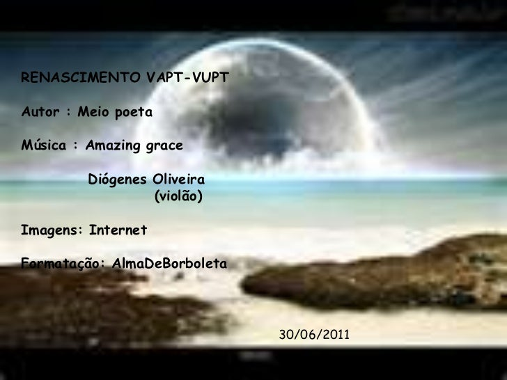 RENASCIMENTO VAPT-VUPT<br />Autor : Meio poeta<br />Música : Amazinggrace<br />Diógenes Oliveira<br />                    ...