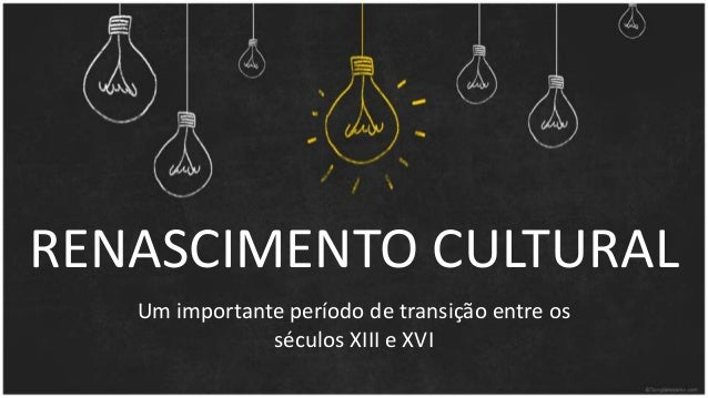 RENASCIMENTO CULTURAL Um importante período de transição entre os séculos XIII e XVI