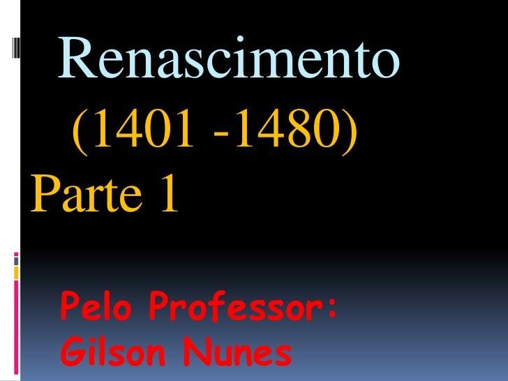 Renascimento(1401 -1480)Parte 1<br />Pelo Professor: Gilson Nunes<br />