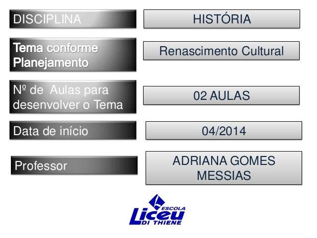 DISCIPLINA  HISTÓRIA Renascimento Cultural  Nº de Aulas para desenvolver o Tema Data de início Professor  02 AULAS 04/2014...