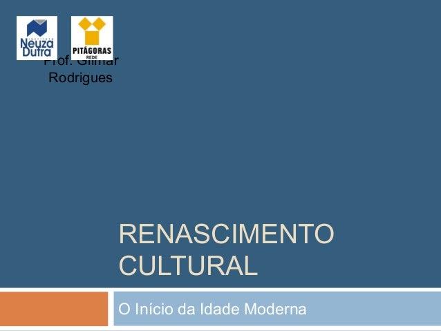 Prof. Gilmar Rodrigues           RENASCIMENTO           CULTURAL           O Início da Idade Moderna