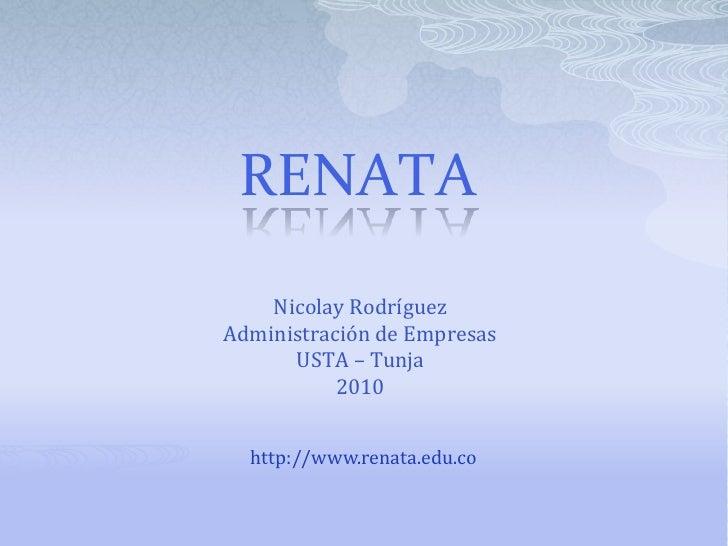 RENATA<br />Nicolay Rodríguez<br />Administración de Empresas<br />USTA – Tunja <br />2010<br />http://www.renata.edu.co<b...