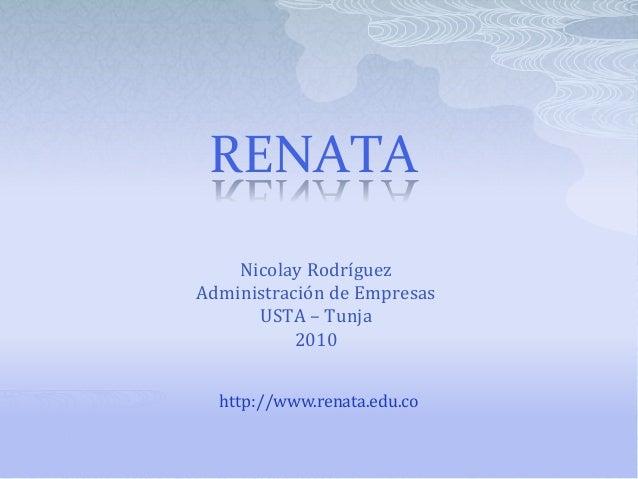 RENATA Nicolay Rodríguez Administración de Empresas USTA – Tunja 2010 http://www.renata.edu.co