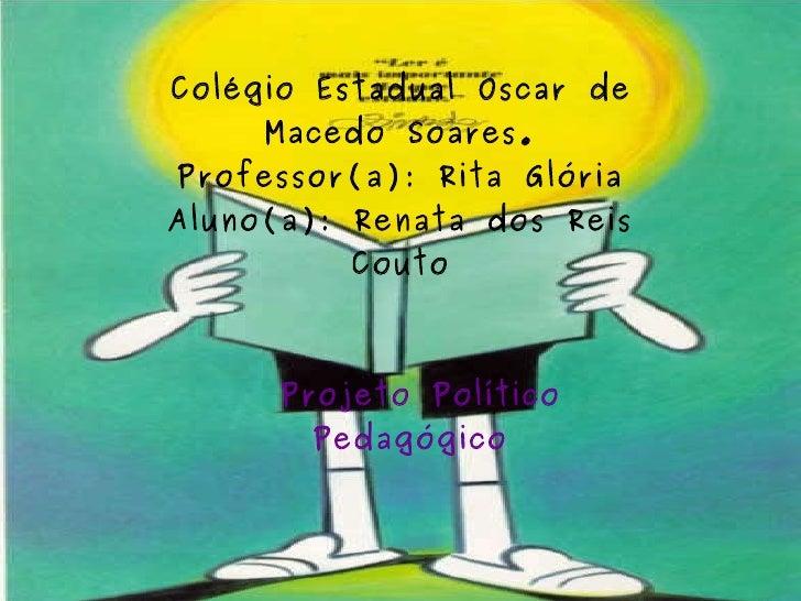 Colégio Estadual Oscar de Macedo Soares. Professor(a): Rita Glória Aluno(a): Renata dos Reis Couto Projeto Político Pedagó...