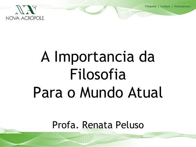 A Importancia da     FilosofiaPara o Mundo Atual  Profa. Renata Peluso