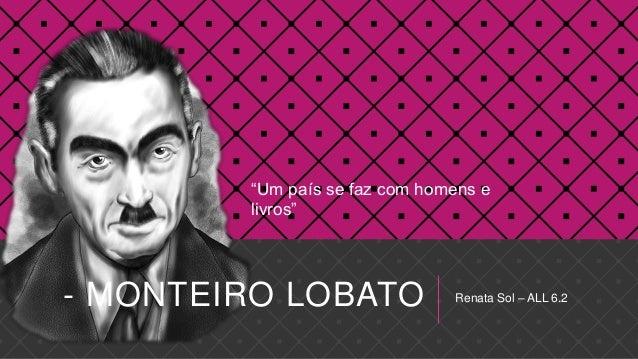"""- MONTEIRO LOBATO Renata Sol – ALL 6.2""""Um país se faz com homens elivros"""""""