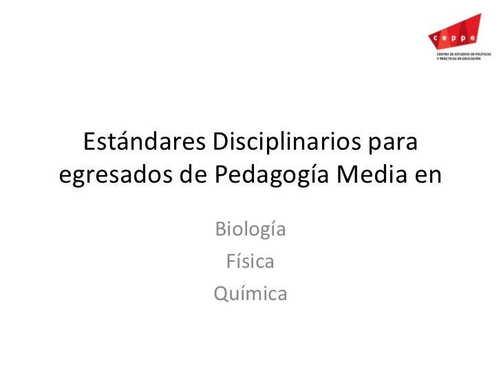 Estándares Disciplinarios para egresados de Pedagogía Media en<br />Biología<br />Física<br />Química<br />