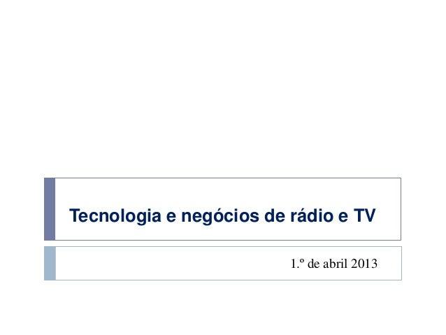 Tecnologia e negócios de rádio e TV                         1.º de abril 2013
