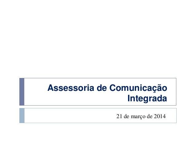 Assessoria de Comunicação Integrada 21 de março de 2014