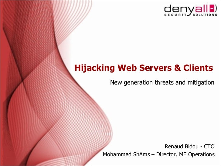 Hijacking Web Servers & Clients New generation threats and mitigation Renaud Bidou - CTO Mohammad ShAms – Director, ME Ope...