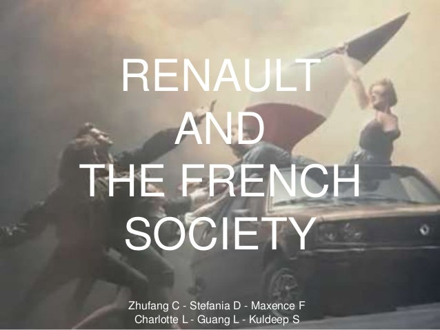 RENAULT AND THE FRENCH SOCIETY Zhufang C - Stefania D - Maxence F Charlotte L - Guang L - Kuldeep S