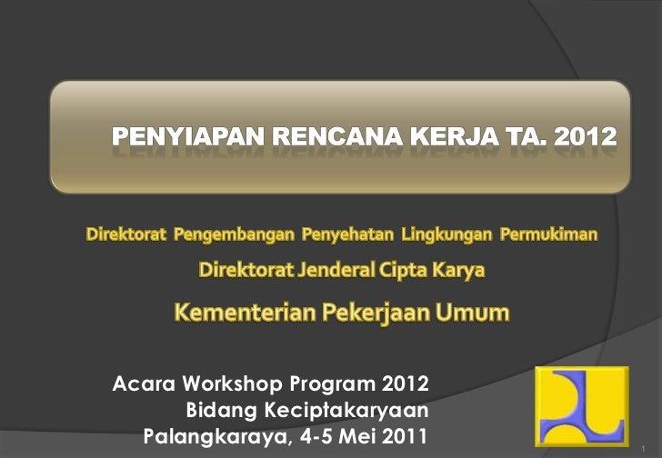 Acara Workshop Program 2012      Bidang Keciptakaryaan  Palangkaraya, 4-5 Mei 2011   1