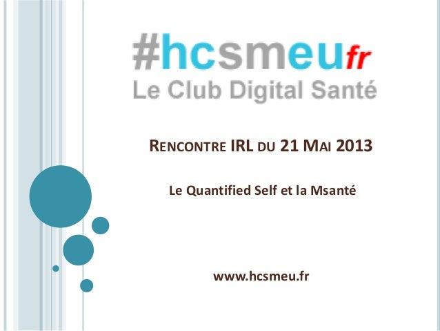 RENCONTRE IRL DU 21 MAI 2013Le Quantified Self et la Msantéwww.hcsmeu.fr
