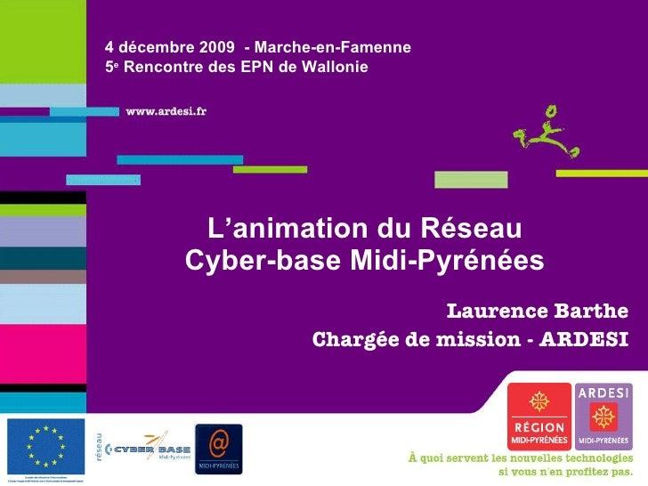 L'animation du Réseau Cyber-base Midi-Pyrénées Laurence Barthe Chargée de mission - ARDESI 4 décembre 2009  - Marche-en-Fa...