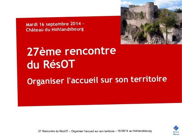Mardi 16 septembre 2014 –  Château du Hohlandsbourg  27ème rencontre  du RésOT  Organiser l'accueil sur son territoire  27...