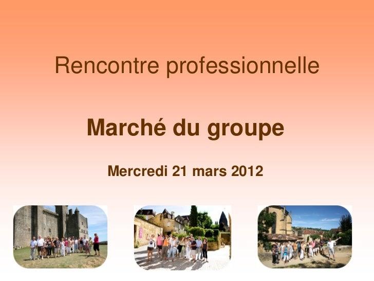 Rencontre professionnelle   Marché du groupe     Mercredi 21 mars 2012