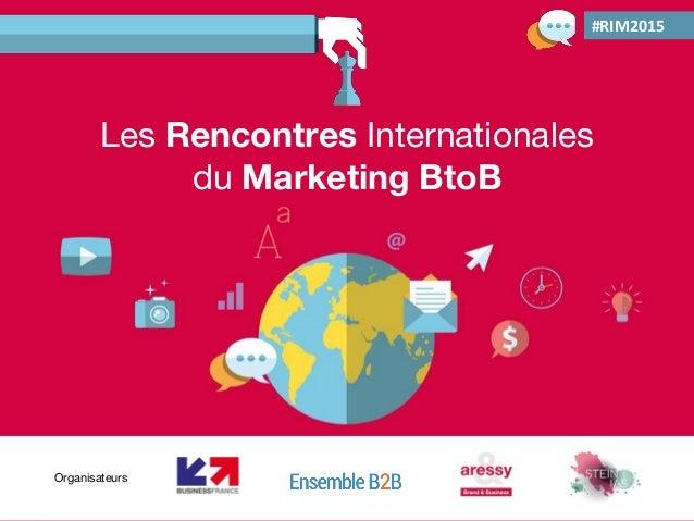 Les Rencontres Internationales du Marketing BtoB 21 octobre 2015 Les Rencontres Internationales du Marketing BtoB Organisa...