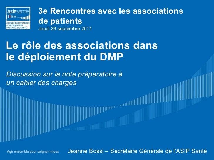 Le rôle des associations dans  le déploiement du DMP Jeanne Bossi – Secrétaire Générale de l'ASIP Santé  Discussion sur la...