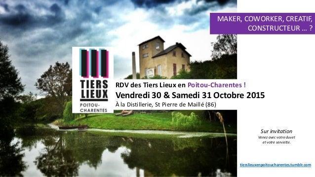 RDV des Tiers Lieux en Poitou-Charentes ! Vendredi 30 & Samedi 31 Octobre 2015 À la Distillerie, St Pierre de Maillé (86) ...