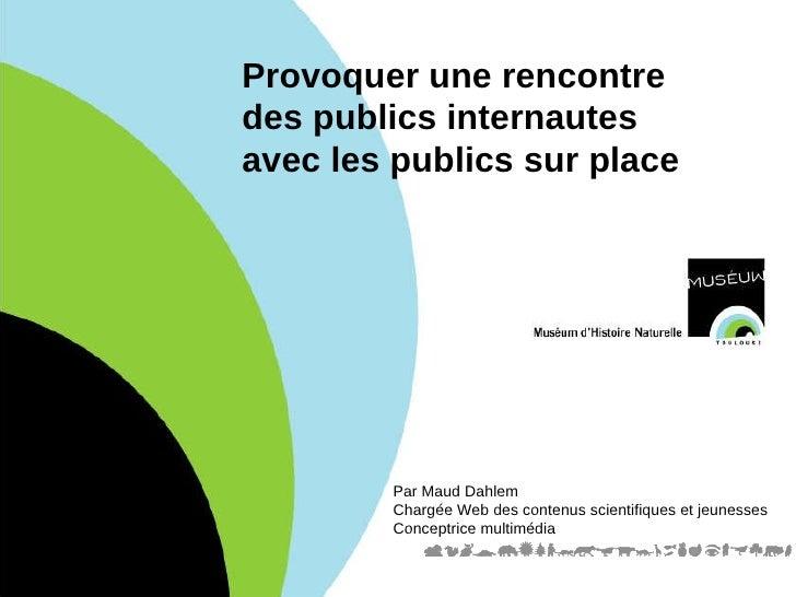 Provoquer une rencontre  des publics internautes  avec les publics sur place Par Maud Dahlem Chargée Web des contenus scie...