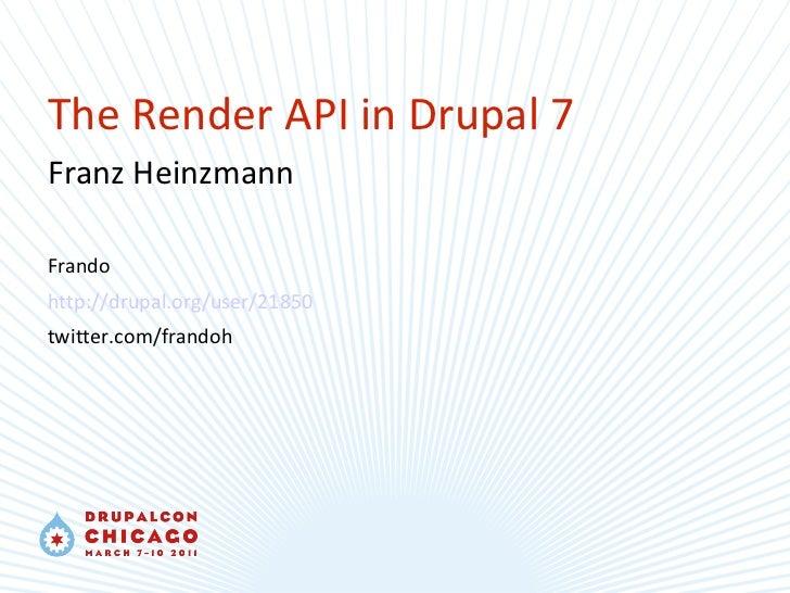 The Render API in Drupal 7 Franz Heinzmann Frando http://drupal.org/user/21850 twitter.com/frandoh