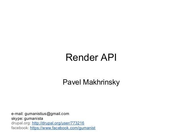 Render API                          Pavel Makhrinskye-mail: gumanistius@gmail.comskype: gumanistadrupal.org: http://drupal...