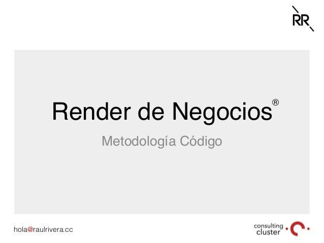 hola@raulrivera.cc! Render de Negocios Metodología Código ®