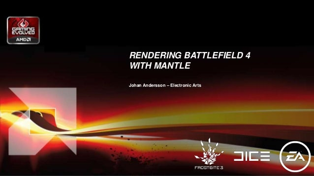RENDERING BATTLEFIELD 4 WITH MANTLE Johan Andersson – Electronic Arts