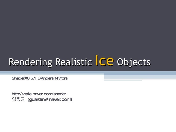 Rendering Realistic  Ice  Objects ShaderX6 5.1 – Anders Nivfors http://cafe.naver.com/shader 임용균  (guardin@naver.com)
