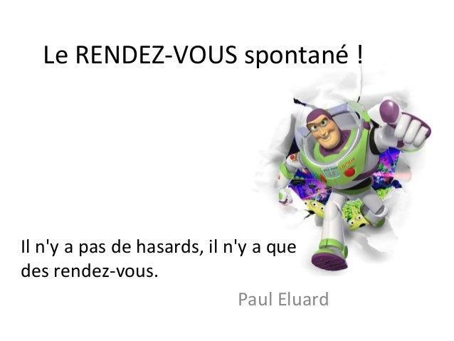 Le RENDEZ-VOUS spontané ! Il n'y a pas de hasards, il n'y a que des rendez-vous. Paul Eluard
