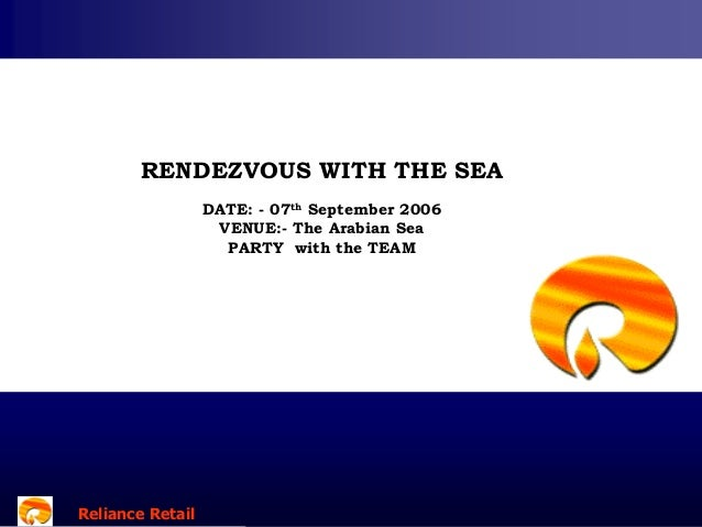 RENDEZVOUS WITH THE SEA DATE: - 07th September 2006 VENUE:- The Arabian Sea PARTY with the TEAM  Reliance Retail Reliance ...